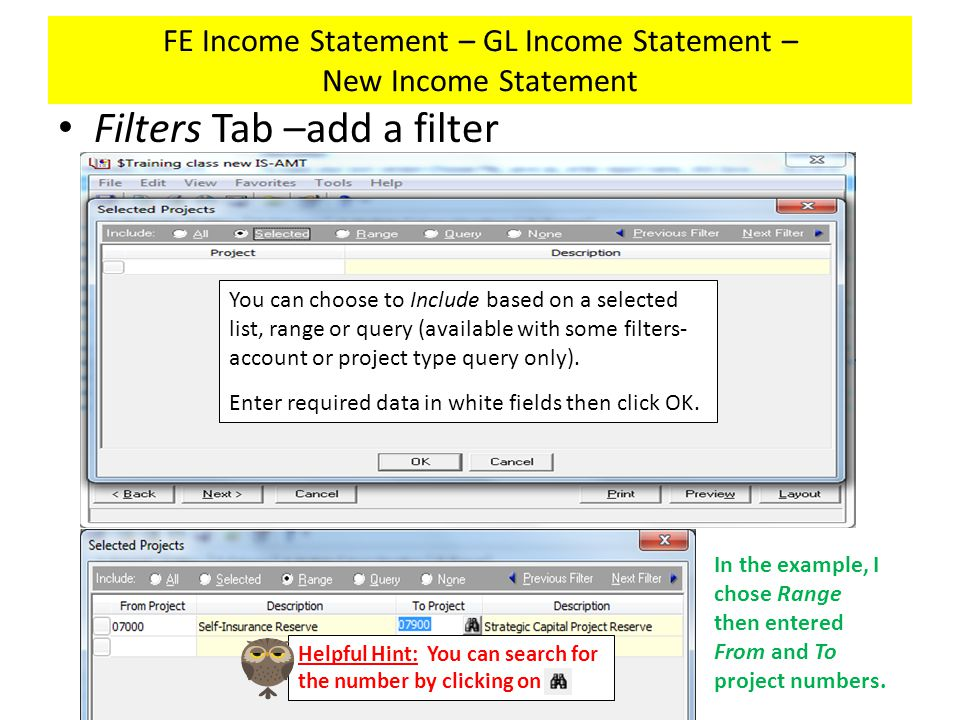 FE Income Statement – GL Income Statement – New Income Statement Filters Tab –add a filter You can choose to Include based on a selected list, range or query (available with some filters- account or project type query only).