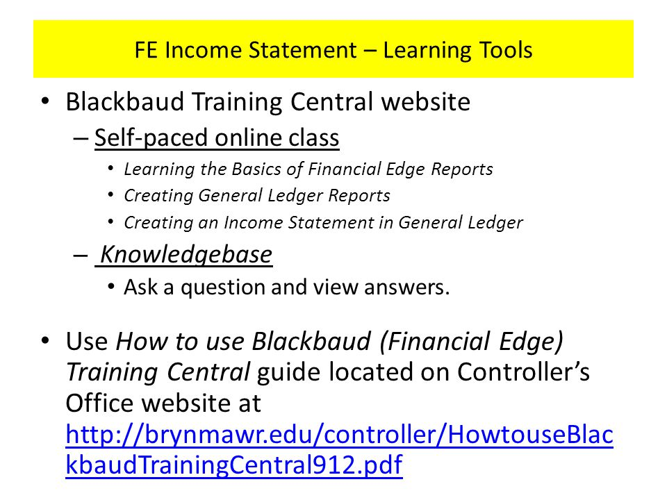 FE Income Statement – Learning Tools Blackbaud Training Central website – Self-paced online class Learning the Basics of Financial Edge Reports Creating General Ledger Reports Creating an Income Statement in General Ledger – Knowledgebase Ask a question and view answers.