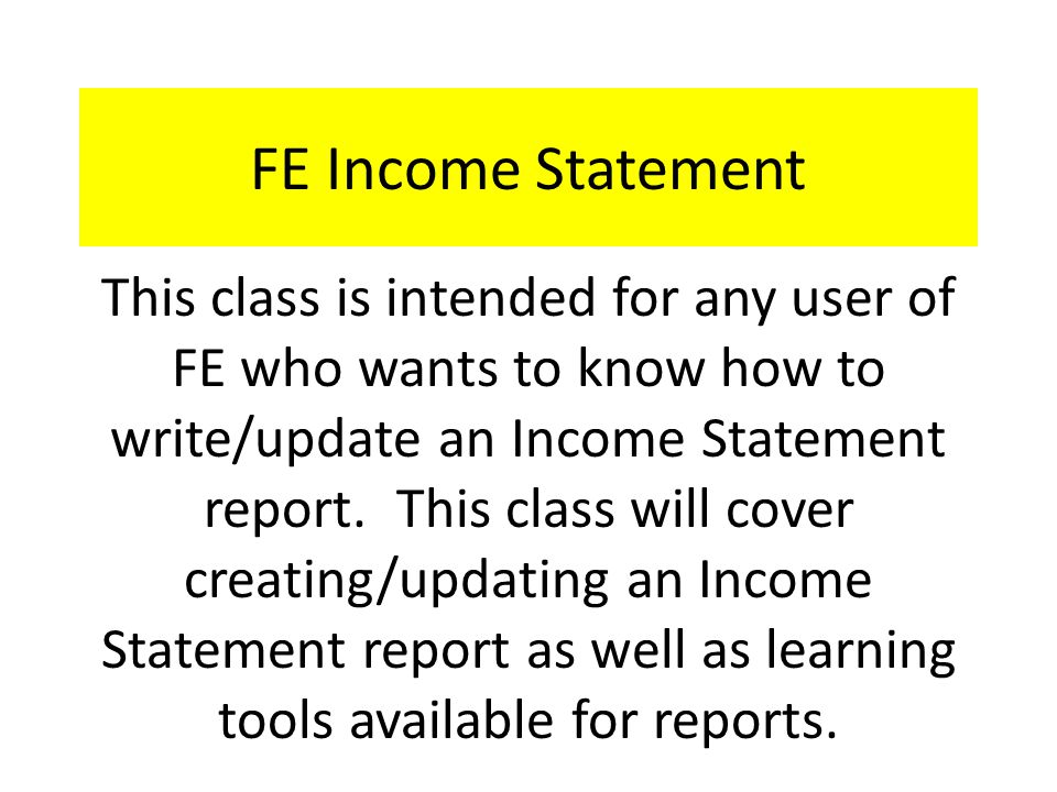 FE Income Statement - Agenda Overview of FE Income Statement General Ledger (GL) Income Statement – Overview – Template – New Income Statement Other useful GL Reports-Project Reports Learning tools on Blackbaud Training Central Available links on Controller's Office web page Questions??