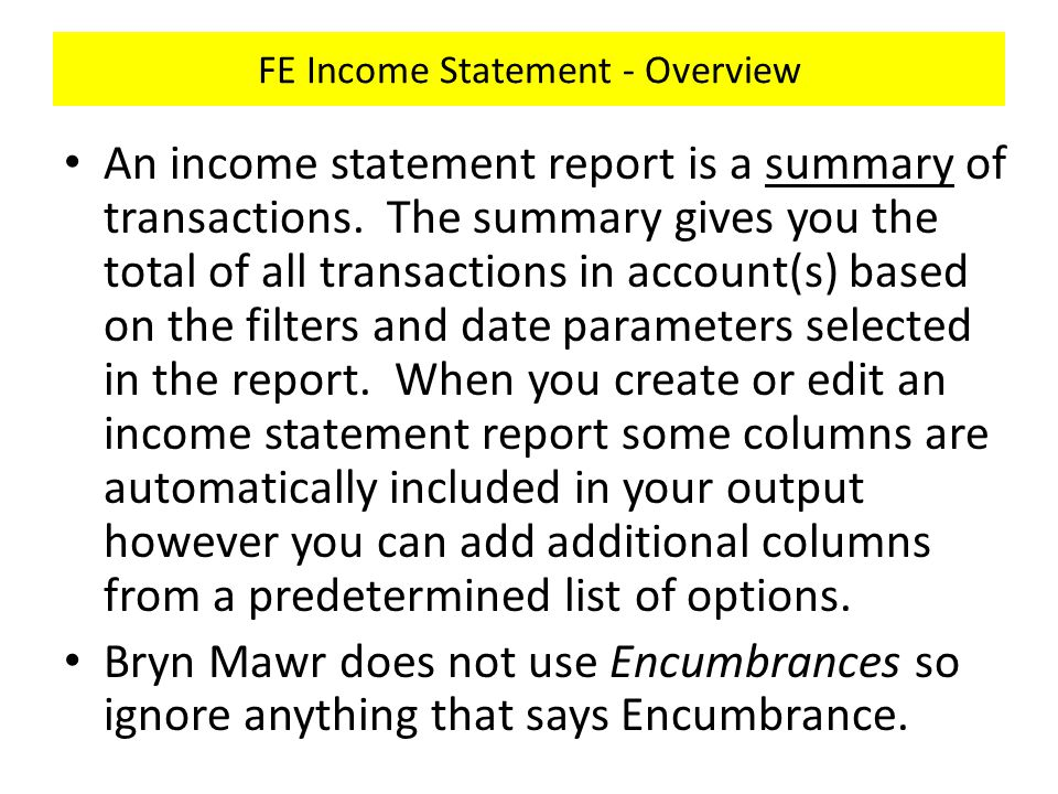 FE Income Statement - Overview An income statement report is a summary of transactions.