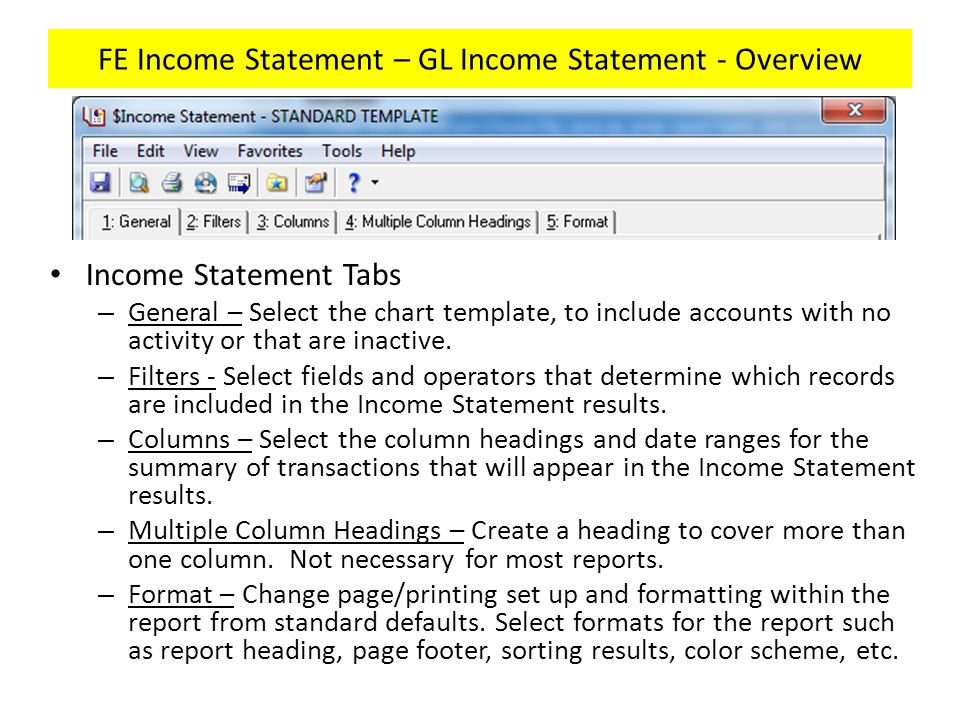 FE Income Statement – GL Income Statement - Template Under Income Statement/Name – $Income Statement – STANDARD TEMPLATE – Create your own version of this template to run an Income Statement for your own department(s).