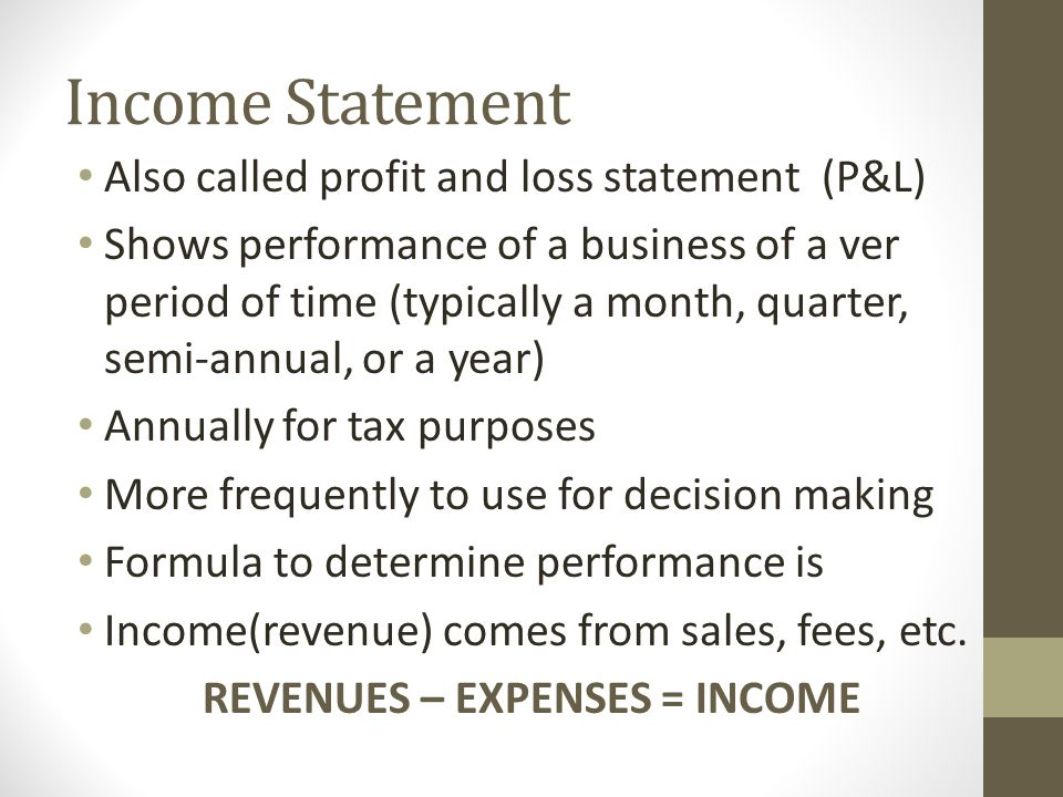 Income Statement Also called profit and loss statement (P&L) Shows performance of a business of a ver period of time (typically a month, quarter, semi-annual, or a year) Annually for tax purposes More frequently to use for decision making Formula to determine performance is Income(revenue) comes from sales, fees, etc.