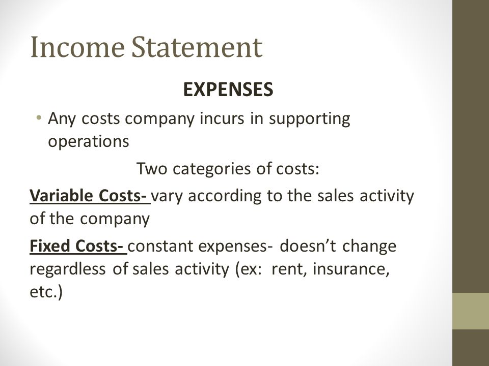 Income Statement EXPENSES Any costs company incurs in supporting operations Two categories of costs: Variable Costs- vary according to the sales activity of the company Fixed Costs- constant expenses- doesn't change regardless of sales activity (ex: rent, insurance, etc.)