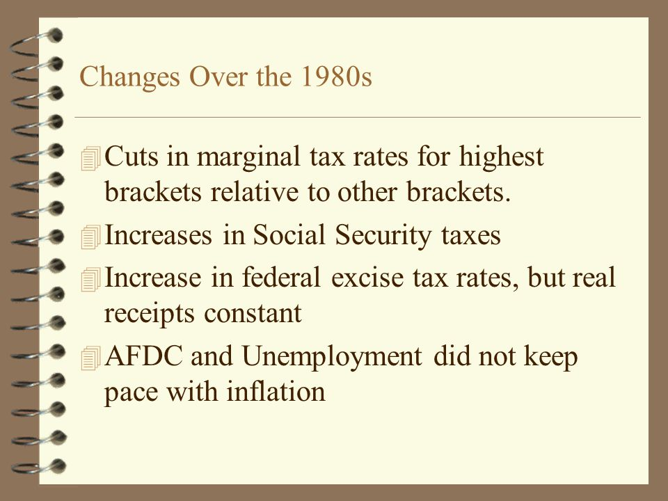Changes Over the 1980s 4 Cuts in marginal tax rates for highest brackets relative to other brackets.