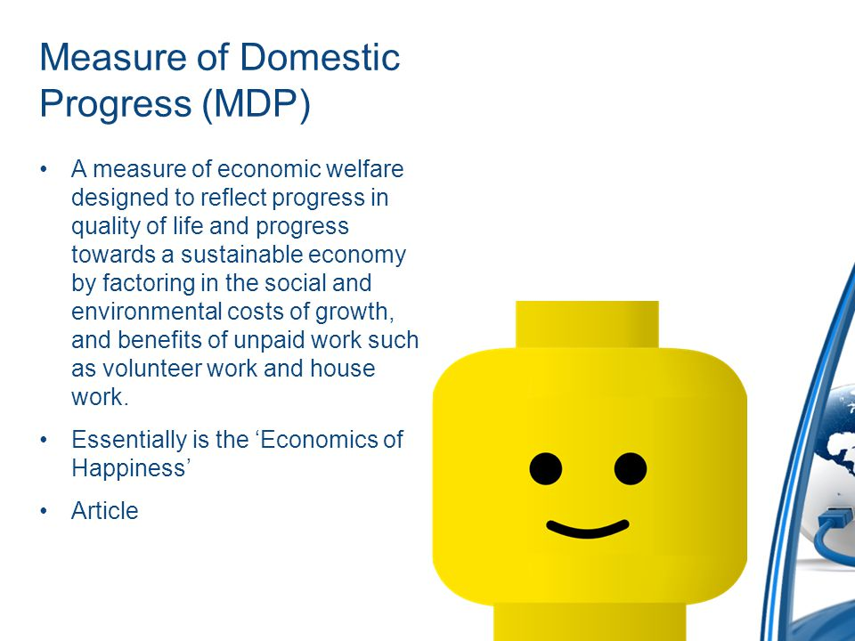 Measure of Domestic Progress (MDP) A measure of economic welfare designed to reflect progress in quality of life and progress towards a sustainable economy by factoring in the social and environmental costs of growth, and benefits of unpaid work such as volunteer work and house work.