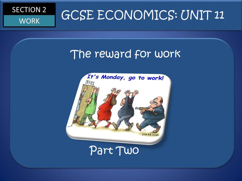 SECTION 2 WORK The reward for work GCSE ECONOMICS: UNIT 11 Part Two