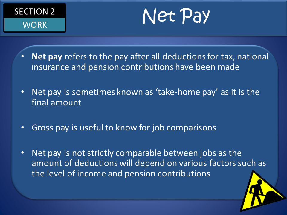SECTION 2 WORK Net Pay Net pay refers to the pay after all deductions for tax, national insurance and pension contributions have been made Net pay is sometimes known as 'take-home pay' as it is the final amount Gross pay is useful to know for job comparisons Net pay is not strictly comparable between jobs as the amount of deductions will depend on various factors such as the level of income and pension contributions