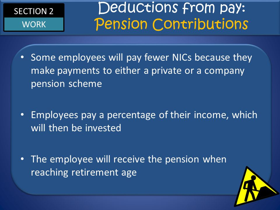 SECTION 2 WORK Deductions from pay: Pension Contributions Some employees will pay fewer NICs because they make payments to either a private or a company pension scheme Employees pay a percentage of their income, which will then be invested The employee will receive the pension when reaching retirement age