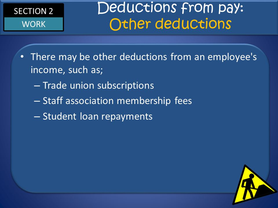 SECTION 2 WORK Deductions from pay: Other deductions There may be other deductions from an employee s income, such as; – Trade union subscriptions – Staff association membership fees – Student loan repayments