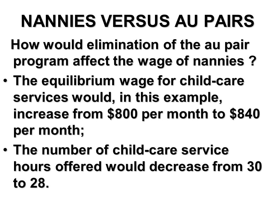 NANNIES VERSUS AU PAIRS How would elimination of the au pair program affect the wage of nannies .
