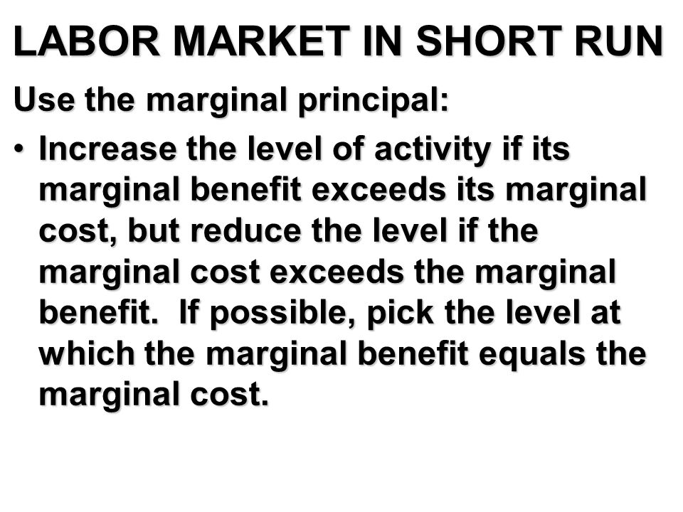 LABOR MARKET IN SHORT RUN Use the marginal principal: Increase the level of activity if its marginal benefit exceeds its marginal cost, but reduce the level if the marginal cost exceeds the marginal benefit.