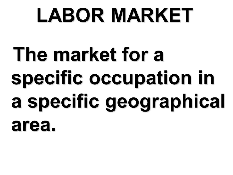 LABOR MARKET The market for a specific occupation in a specific geographical area.