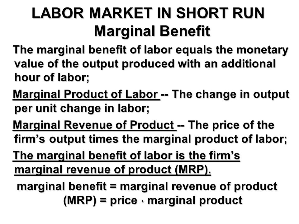 LABOR MARKET IN SHORT RUN Marginal Benefit Marginal Benefit The marginal benefit of labor equals the monetary value of the output produced with an additional hour of labor; The marginal benefit of labor equals the monetary value of the output produced with an additional hour of labor; Marginal Product of Labor -- The change in output per unit change in labor; Marginal Product of Labor -- The change in output per unit change in labor; Marginal Revenue of Product -- The price of the firm's output times the marginal product of labor; Marginal Revenue of Product -- The price of the firm's output times the marginal product of labor; The marginal benefit of labor is the firm's marginal revenue of product (MRP).