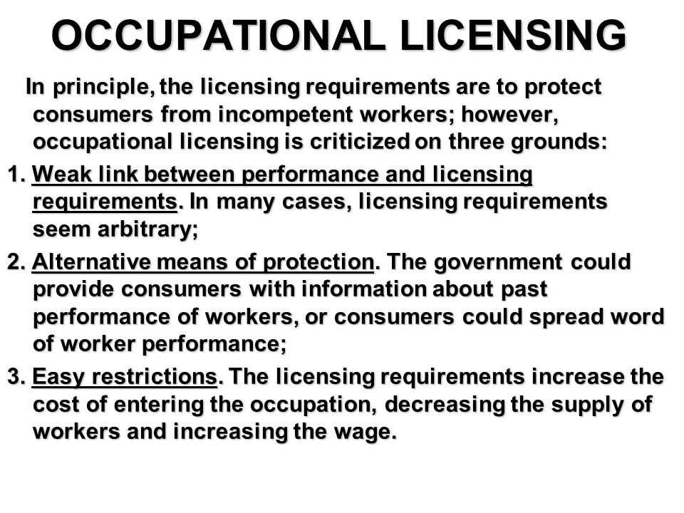 OCCUPATIONAL LICENSING In principle, the licensing requirements are to protect consumers from incompetent workers; however, occupational licensing is criticized on three grounds: In principle, the licensing requirements are to protect consumers from incompetent workers; however, occupational licensing is criticized on three grounds: 1.