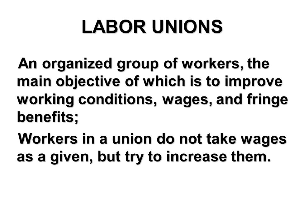 LABOR UNIONS An organized group of workers, the main objective of which is to improve working conditions, wages, and fringe benefits; An organized group of workers, the main objective of which is to improve working conditions, wages, and fringe benefits; Workers in a union do not take wages as a given, but try to increase them.