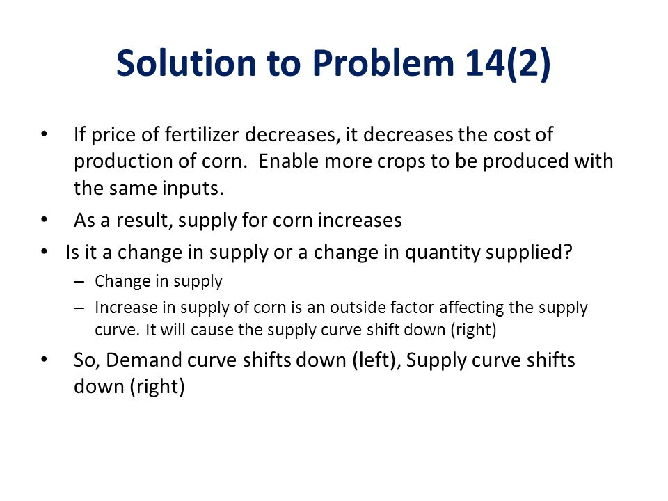 Solution to Problem 14 (3) Equilibrium is achieved where a demand curve and a supply curve intersect IF THE DECREASE OF DEMAND IS GREATER THAN THE INCREASE IN SUPPLY, both the equilibrium price and quantity of corn decrease Quantity of corn (Q) Price of corn (P) 0 D0 D1 S0 S1 Q0Q0 Q1Q1 P1P1 P0P0