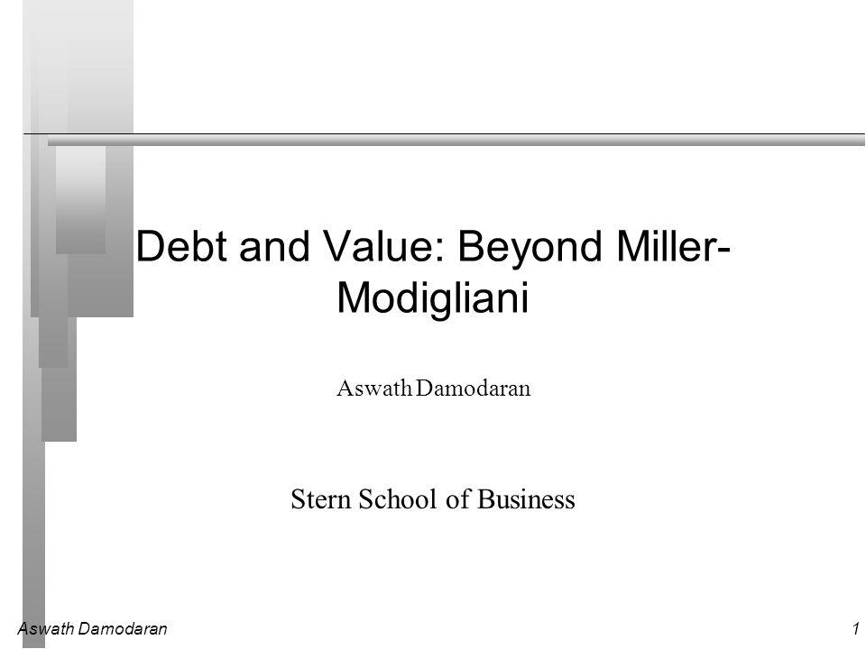 Aswath Damodaran1 Debt and Value: Beyond Miller- Modigliani Aswath Damodaran Stern School of Business