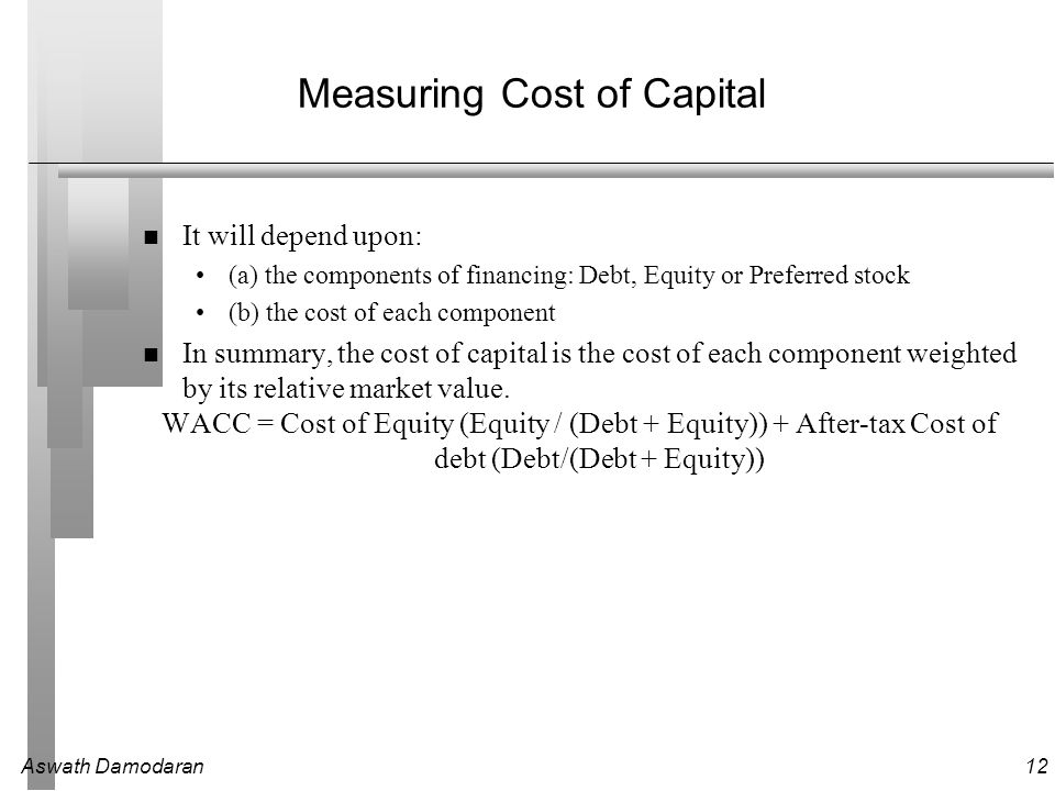 Aswath Damodaran12 Measuring Cost of Capital It will depend upon: (a) the components of financing: Debt, Equity or Preferred stock (b) the cost of each component In summary, the cost of capital is the cost of each component weighted by its relative market value.