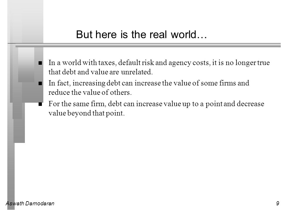 Aswath Damodaran9 But here is the real world… In a world with taxes, default risk and agency costs, it is no longer true that debt and value are unrelated.