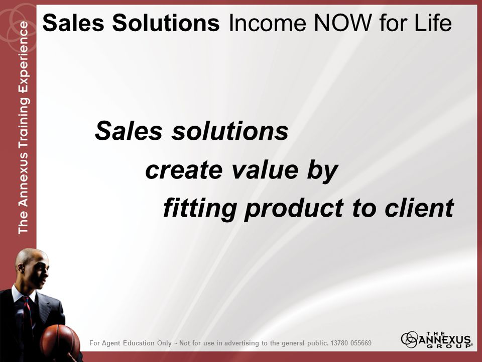 Sales solutions create value by fitting product to client Sales Solutions Income NOW for Life For Agent Education Only ~ Not for use in advertising to the general public.13780 055669