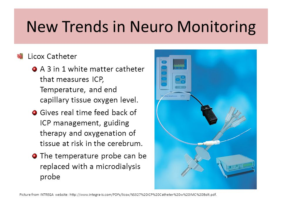 New Trends in Neuro Monitoring Licox Catheter A 3 in 1 white matter catheter that measures ICP, Temperature, and end capillary tissue oxygen level. Gi