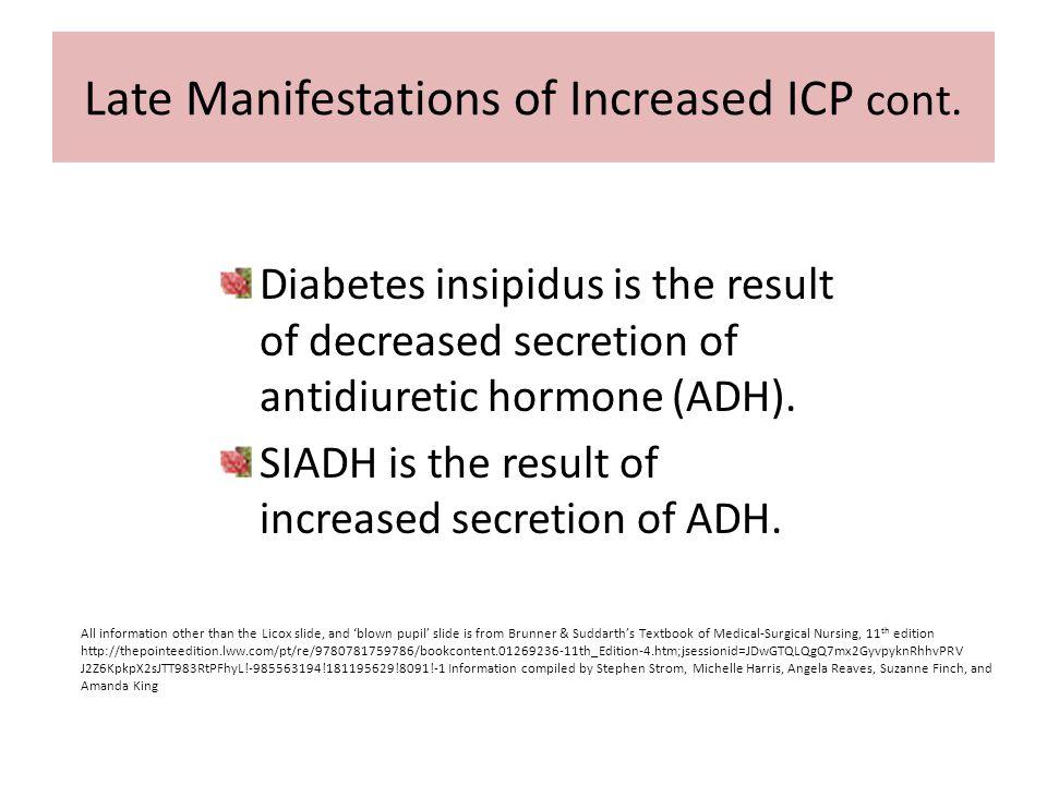 Late Manifestations of Increased ICP cont. Diabetes insipidus is the result of decreased secretion of antidiuretic hormone (ADH). SIADH is the result