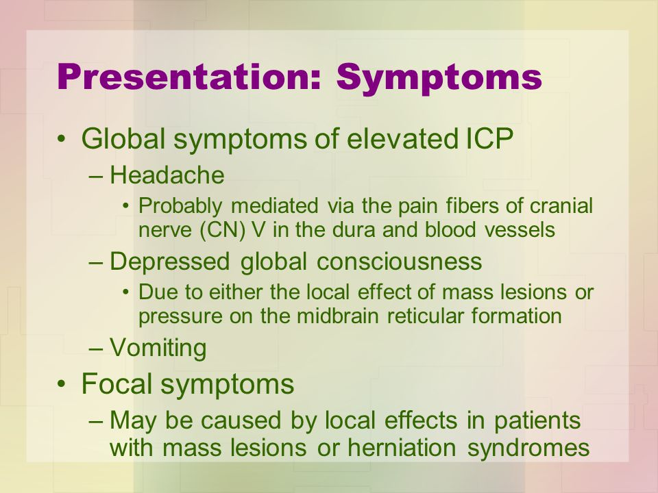 Presentation: Symptoms Global symptoms of elevated ICP –Headache Probably mediated via the pain fibers of cranial nerve (CN) V in the dura and blood v