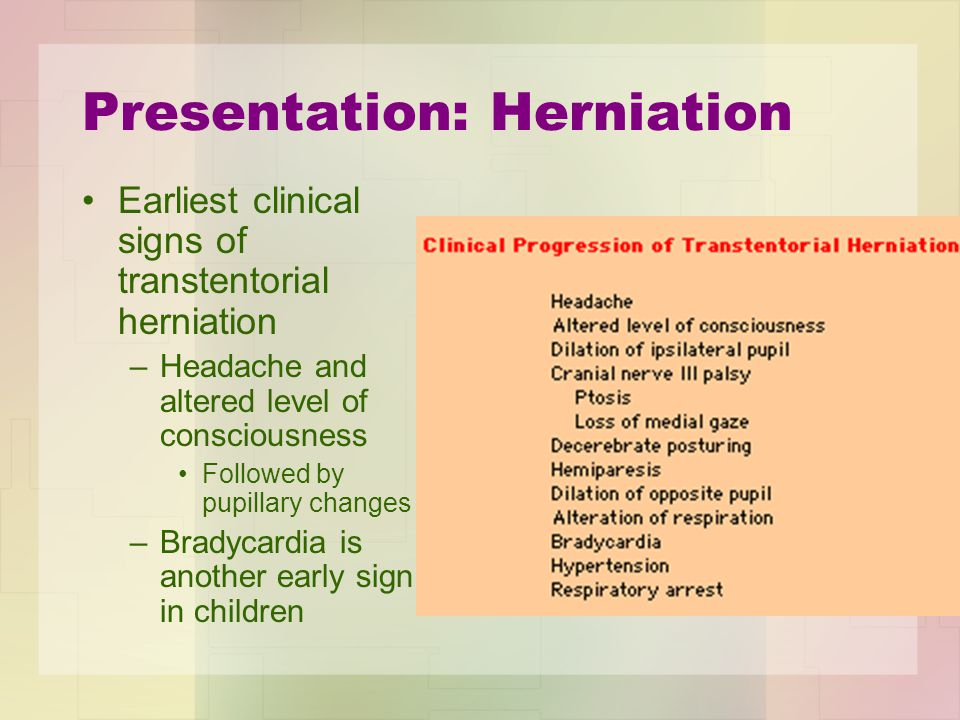 Presentation: Herniation Earliest clinical signs of transtentorial herniation –Headache and altered level of consciousness Followed by pupillary chang
