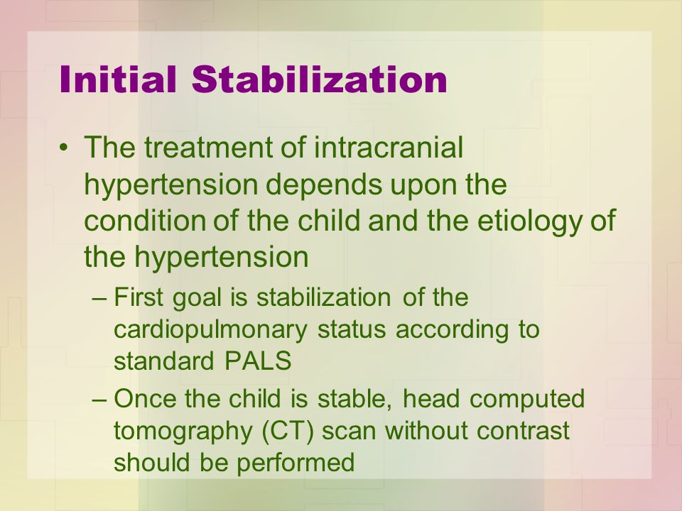 Initial Stabilization The treatment of intracranial hypertension depends upon the condition of the child and the etiology of the hypertension –First g