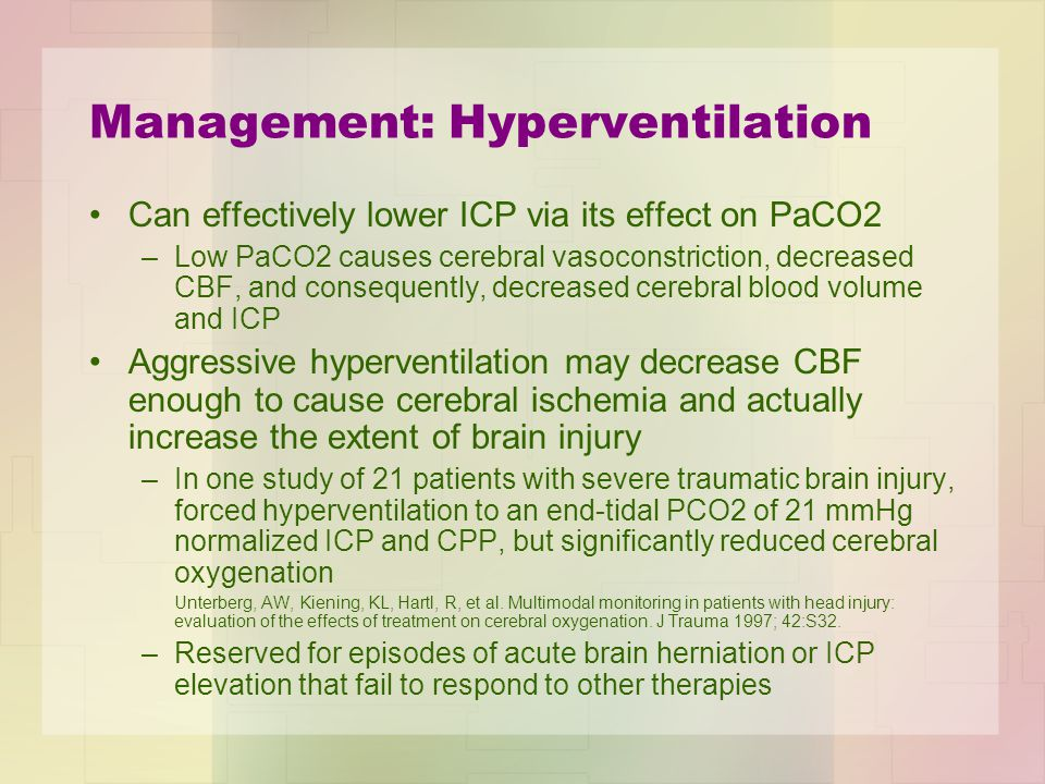 Management: CSF Drainage In cases of uncontrolled intracranial hypertension, an intracranial drain can be placed to remove CSF and monitor ICP –As the ICP increases, the compliance of the brain decreases, and small changes in volume (eg, the removal of as little as 1 mL of CSF) can significantly reduce ICP