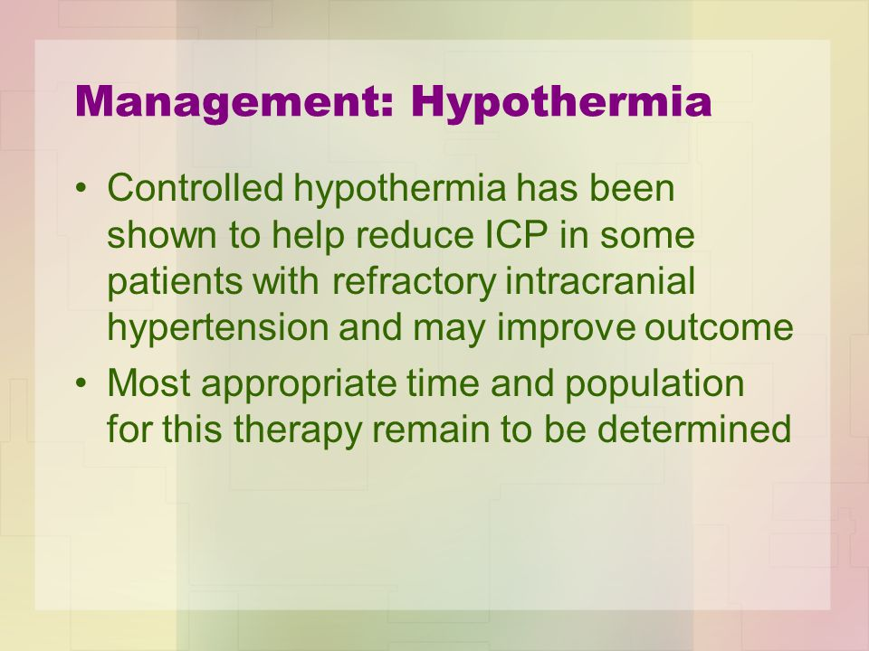 Management: Hypothermia Controlled hypothermia has been shown to help reduce ICP in some patients with refractory intracranial hypertension and may im
