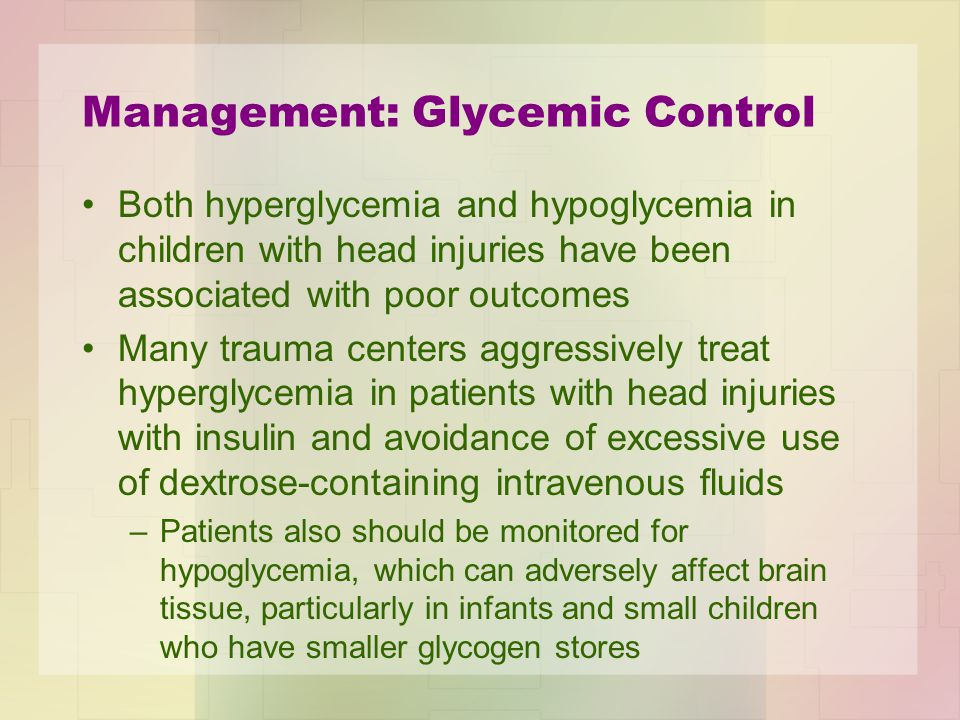Management: Glycemic Control Both hyperglycemia and hypoglycemia in children with head injuries have been associated with poor outcomes Many trauma ce