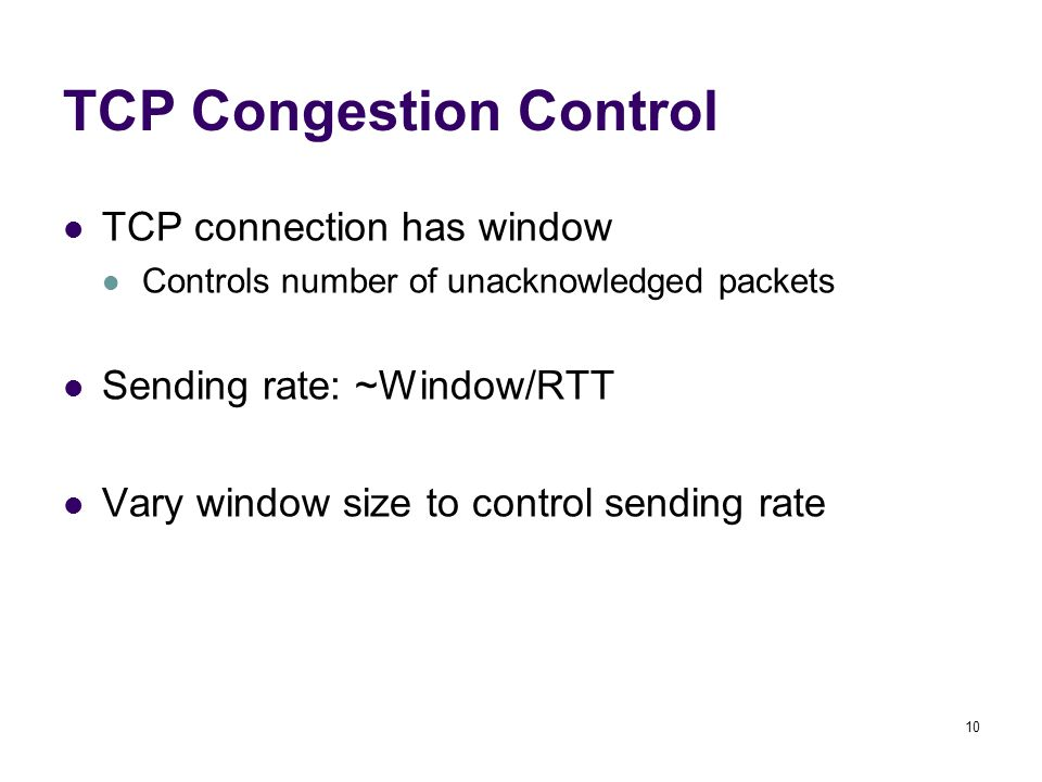 10 TCP Congestion Control TCP connection has window Controls number of unacknowledged packets Sending rate: ~Window/RTT Vary window size to control sending rate