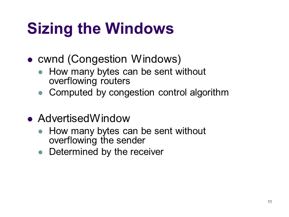 11 Sizing the Windows cwnd (Congestion Windows) How many bytes can be sent without overflowing routers Computed by congestion control algorithm AdvertisedWindow How many bytes can be sent without overflowing the sender Determined by the receiver
