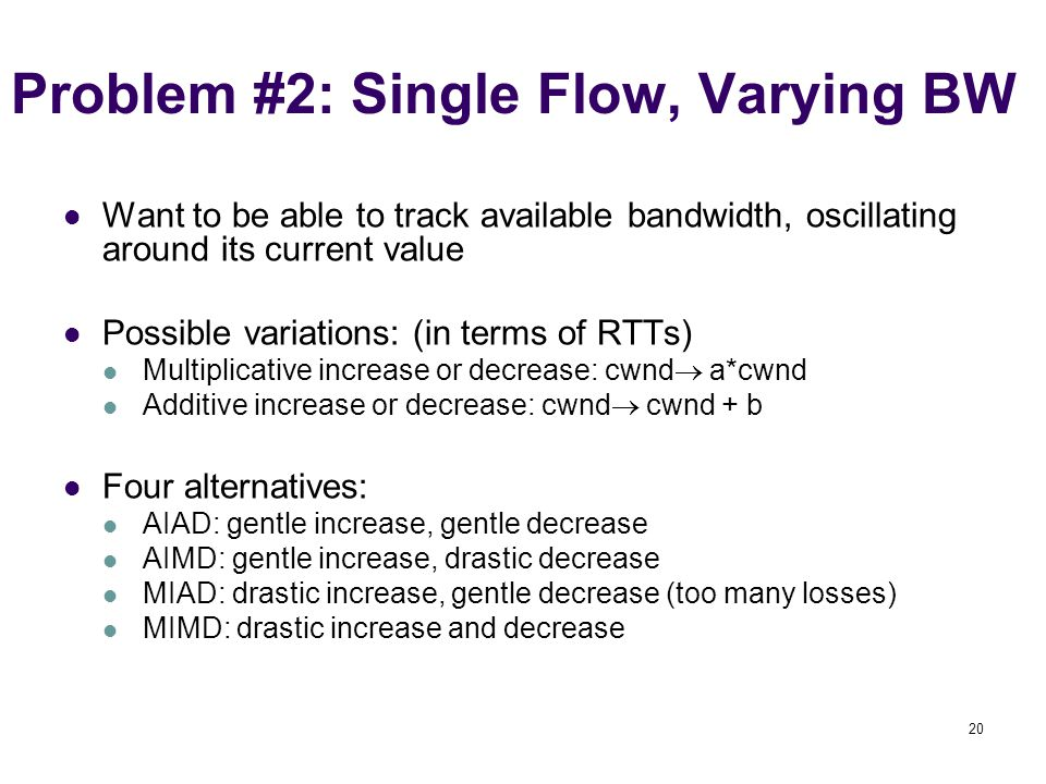 20 Problem #2: Single Flow, Varying BW Want to be able to track available bandwidth, oscillating around its current value Possible variations: (in terms of RTTs) Multiplicative increase or decrease: cwnd  a*cwnd Additive increase or decrease: cwnd  cwnd + b Four alternatives: AIAD: gentle increase, gentle decrease AIMD: gentle increase, drastic decrease MIAD: drastic increase, gentle decrease (too many losses) MIMD: drastic increase and decrease