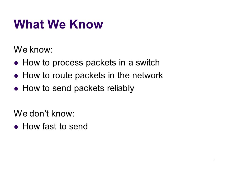 3 What We Know We know: How to process packets in a switch How to route packets in the network How to send packets reliably We don't know: How fast to send