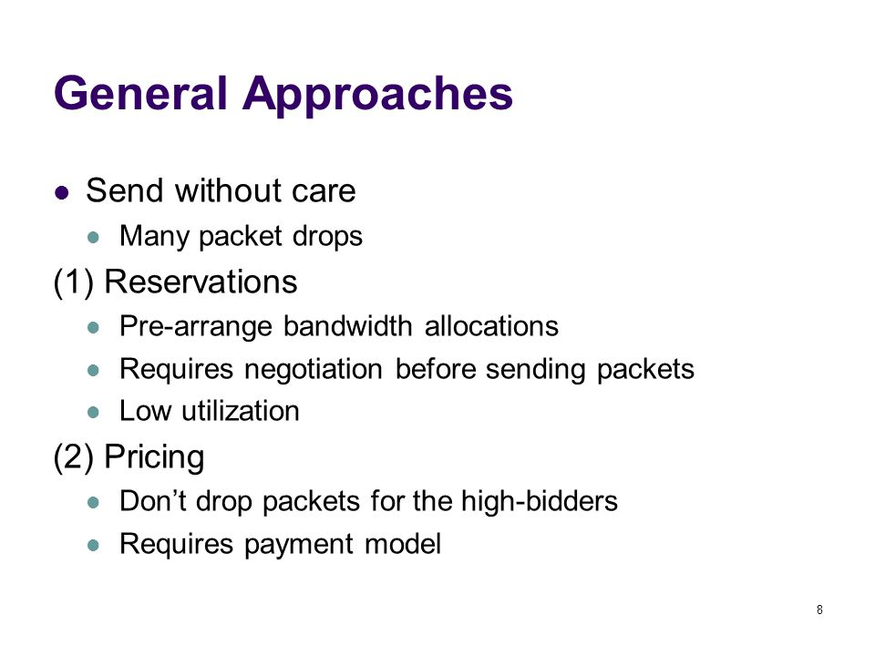 8 General Approaches Send without care Many packet drops (1) Reservations Pre-arrange bandwidth allocations Requires negotiation before sending packets Low utilization (2) Pricing Don't drop packets for the high-bidders Requires payment model