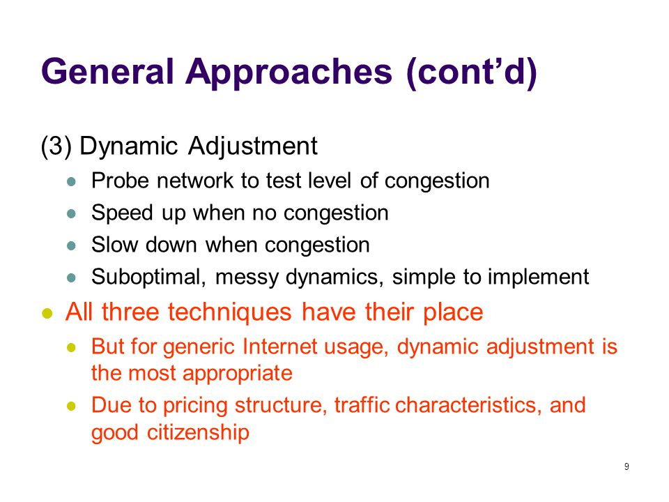 9 General Approaches (cont'd) (3) Dynamic Adjustment Probe network to test level of congestion Speed up when no congestion Slow down when congestion Suboptimal, messy dynamics, simple to implement All three techniques have their place But for generic Internet usage, dynamic adjustment is the most appropriate Due to pricing structure, traffic characteristics, and good citizenship