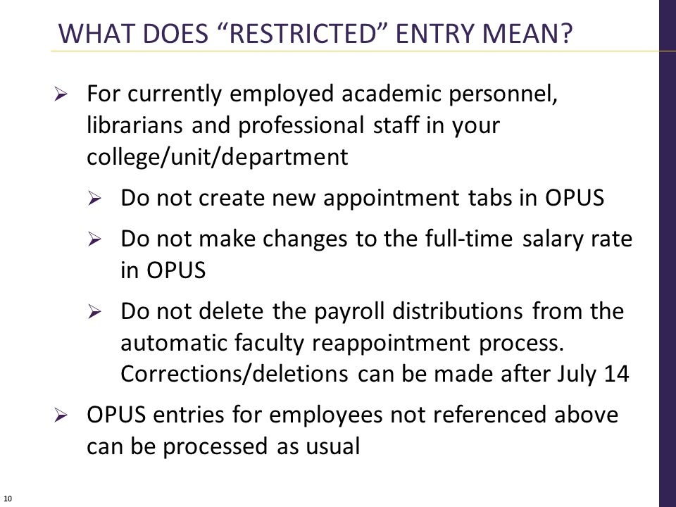 10  For currently employed academic personnel, librarians and professional staff in your college/unit/department  Do not create new appointment tabs in OPUS  Do not make changes to the full-time salary rate in OPUS  Do not delete the payroll distributions from the automatic faculty reappointment process.