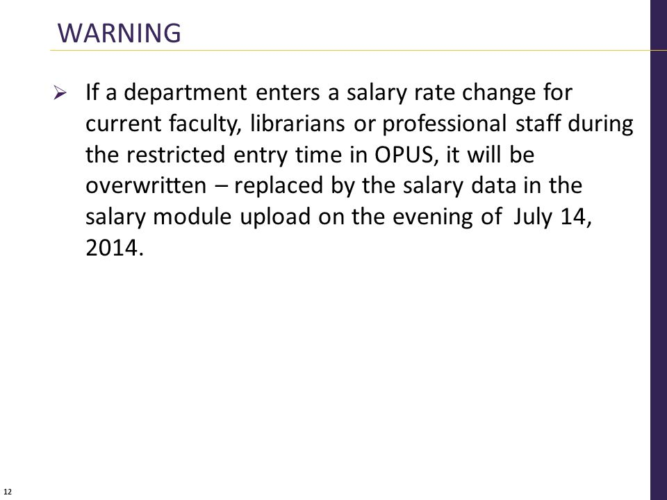 12  If a department enters a salary rate change for current faculty, librarians or professional staff during the restricted entry time in OPUS, it will be overwritten – replaced by the salary data in the salary module upload on the evening of July 14, 2014.