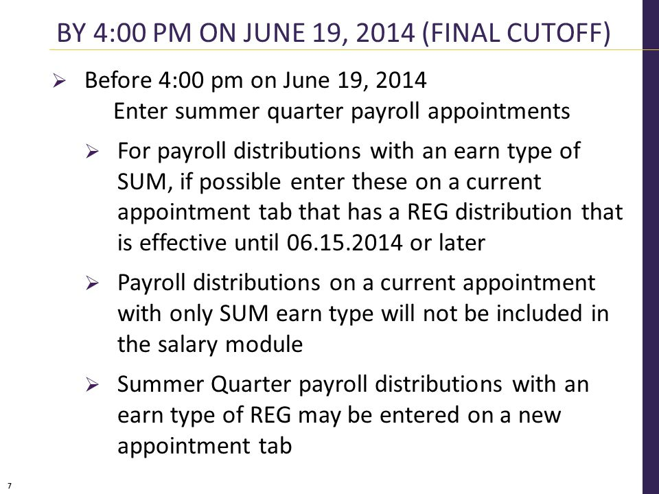 7  Before 4:00 pm on June 19, 2014 Enter summer quarter payroll appointments  For payroll distributions with an earn type of SUM, if possible enter these on a current appointment tab that has a REG distribution that is effective until 06.15.2014 or later  Payroll distributions on a current appointment with only SUM earn type will not be included in the salary module  Summer Quarter payroll distributions with an earn type of REG may be entered on a new appointment tab BY 4:00 PM ON JUNE 19, 2014 (FINAL CUTOFF)