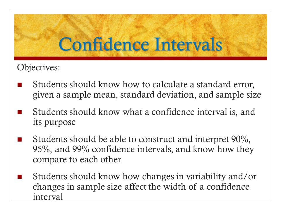 Confidence Intervals Objectives: Students should know how to calculate a standard error, given a sample mean, standard deviation, and sample size Students should know what a confidence interval is, and its purpose Students should be able to construct and interpret 90%, 95%, and 99% confidence intervals, and know how they compare to each other Students should know how changes in variability and/or changes in sample size affect the width of a confidence interval