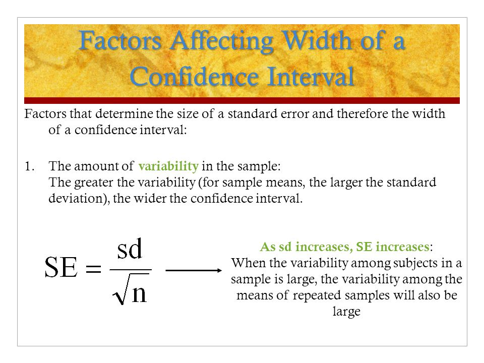 Factors Affecting Width of a Confidence Interval Factors that determine the size of a standard error and therefore the width of a confidence interval: 1.The amount of variability in the sample: The greater the variability (for sample means, the larger the standard deviation), the wider the confidence interval.