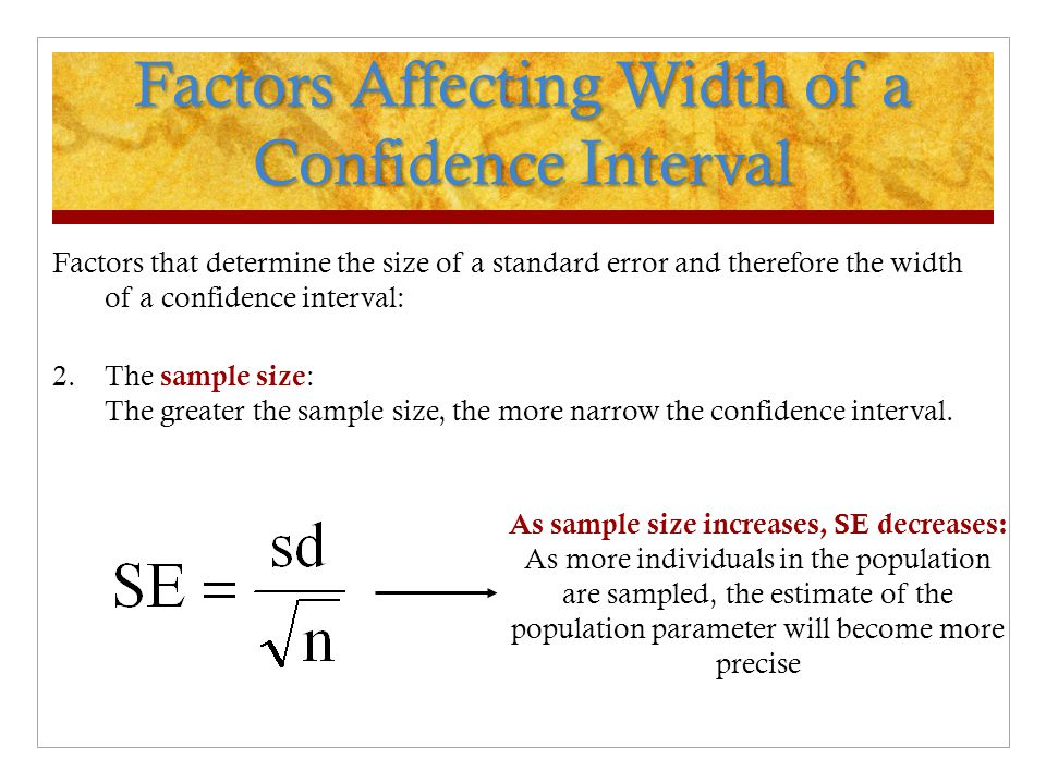 Factors Affecting Width of a Confidence Interval Factors that determine the size of a standard error and therefore the width of a confidence interval: 2.The sample size : The greater the sample size, the more narrow the confidence interval.