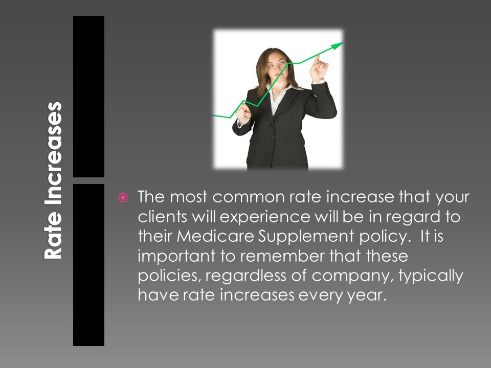  The most common rate increase that your clients will experience will be in regard to their Medicare Supplement policy. It is important to remember t