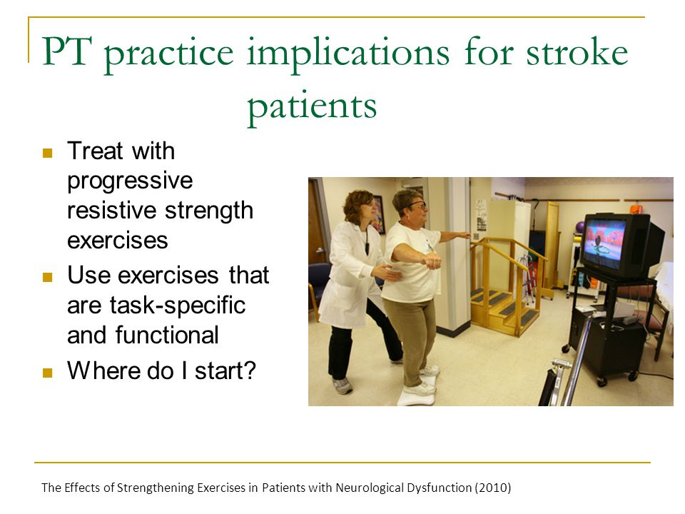 PT practice implications for stroke patients Treat with progressive resistive strength exercises Use exercises that are task-specific and functional W