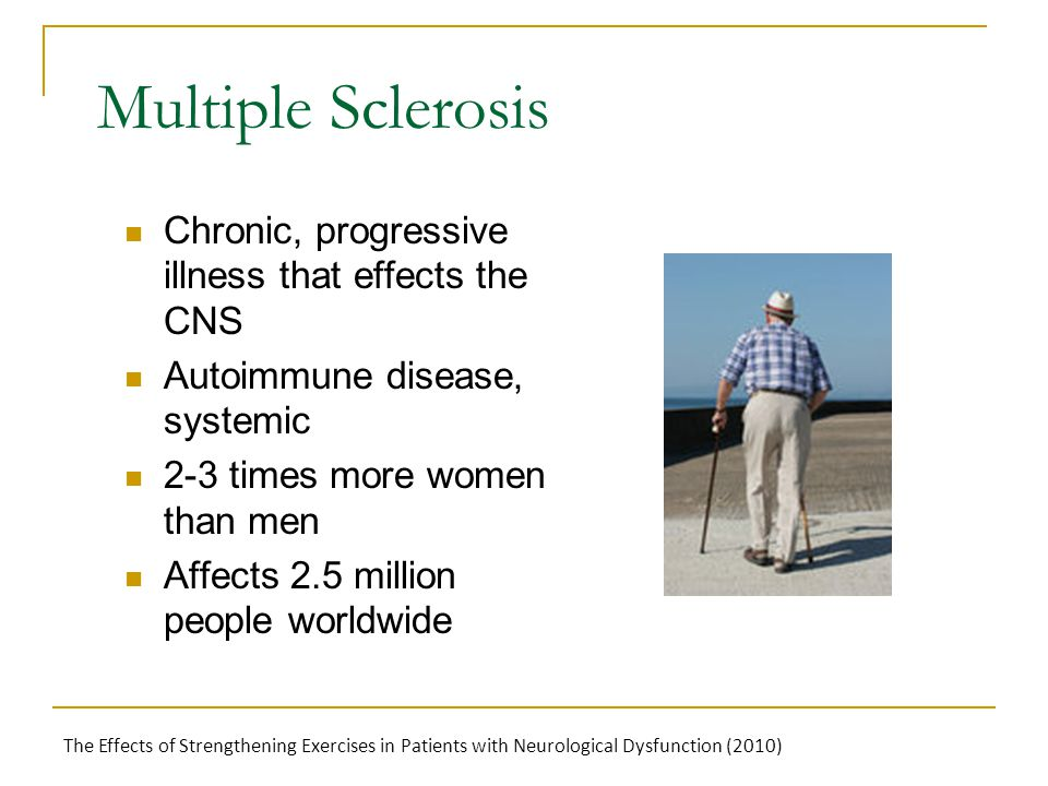 Multiple Sclerosis Chronic, progressive illness that effects the CNS Autoimmune disease, systemic 2-3 times more women than men Affects 2.5 million pe