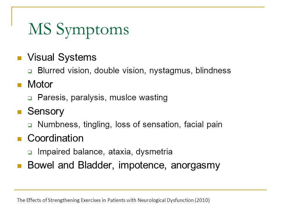 MS Symptoms Visual Systems  Blurred vision, double vision, nystagmus, blindness Motor  Paresis, paralysis, muslce wasting Sensory  Numbness, tingling, loss of sensation, facial pain Coordination  Impaired balance, ataxia, dysmetria Bowel and Bladder, impotence, anorgasmy The Effects of Strengthening Exercises in Patients with Neurological Dysfunction (2010)
