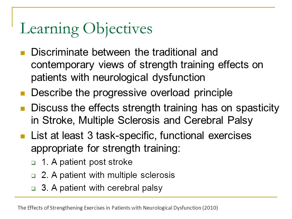Learning Objectives Discriminate between the traditional and contemporary views of strength training effects on patients with neurological dysfunction Describe the progressive overload principle Discuss the effects strength training has on spasticity in Stroke, Multiple Sclerosis and Cerebral Palsy List at least 3 task-specific, functional exercises appropriate for strength training:  1.