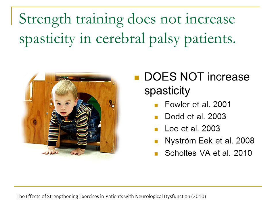Strength training does not increase spasticity in cerebral palsy patients. DOES NOT increase spasticity Fowler et al. 2001 Dodd et al. 2003 Lee et al.